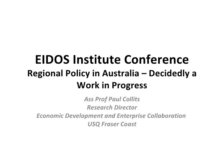 EIDOS Institute Conference Regional Policy in Australia – Decidedly a Work in Progress Ass Prof Paul Collits Research Dire...