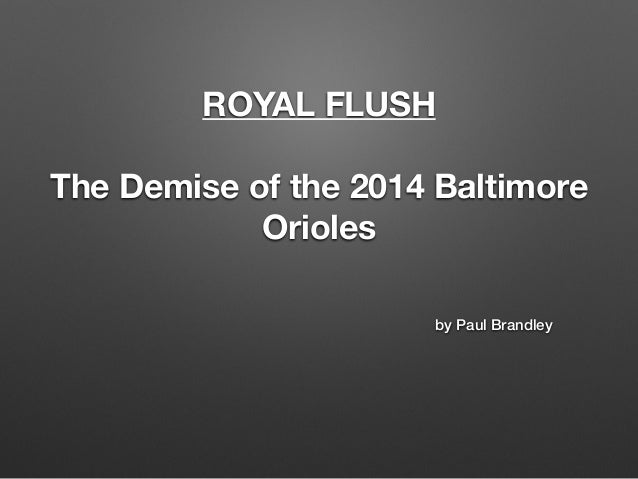 ROYAL FLUSH  !  The Demise of the 2014 Baltimore  Orioles  by Paul Brandley