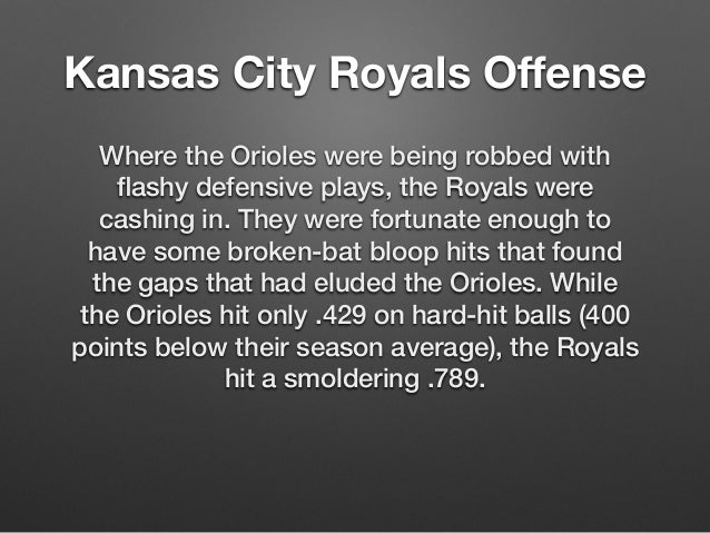 Kansas City Royals Offense  Where the Orioles were being robbed with  flashy defensive plays, the Royals were  cashing in....