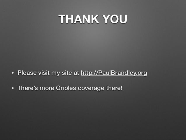 THANK YOU  • Please visit my site at http://PaulBrandley.org  • There's more Orioles coverage there!