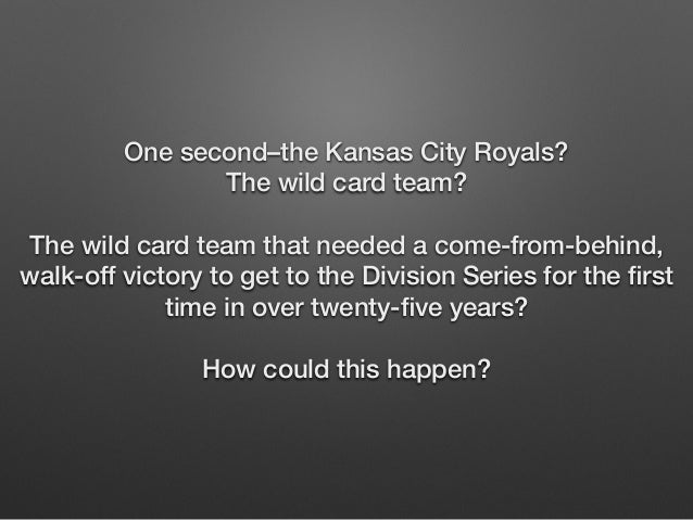 One second–the Kansas City Royals?  The wild card team?  !  The wild card team that needed a come-from-behind,  walk-off v...
