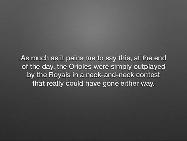 As much as it pains me to say this, at the end  of the day, the Orioles were simply outplayed  by the Royals in a neck-and...