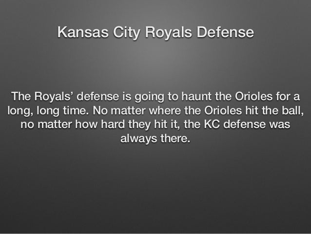Kansas City Royals Defense  The Royals' defense is going to haunt the Orioles for a  long, long time. No matter where the ...