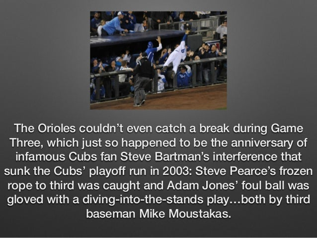 The Orioles couldn't even catch a break during Game  Three, which just so happened to be the anniversary of  infamous Cubs...