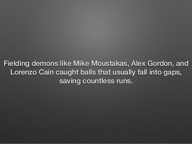 Fielding demons like Mike Moustakas, Alex Gordon, and  Lorenzo Cain caught balls that usually fall into gaps,  saving coun...