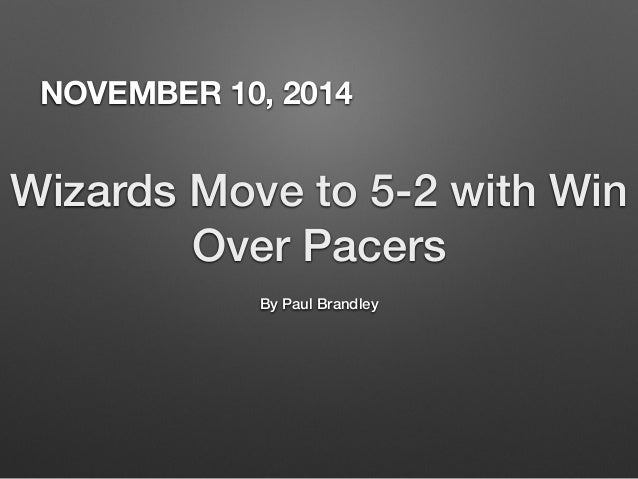 NOVEMBER 10, 2014  Wizards Move to 5-2 with Win  Over Pacers  By Paul Brandley