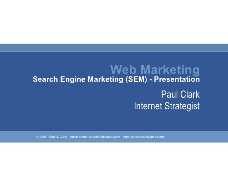 Web Marketing Search Engine Marketing (SEM) - Presentation Paul Clark Internet Strategist