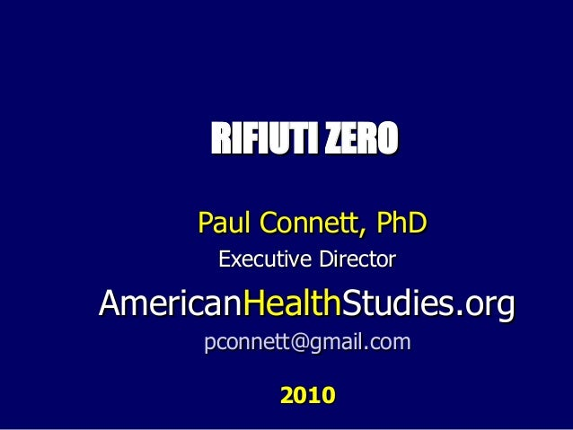 RIFIUTI ZERORIFIUTI ZERO Paul Connett, PhDPaul Connett, PhD Executive DirectorExecutive Director AmericanAmericanHealthHea...