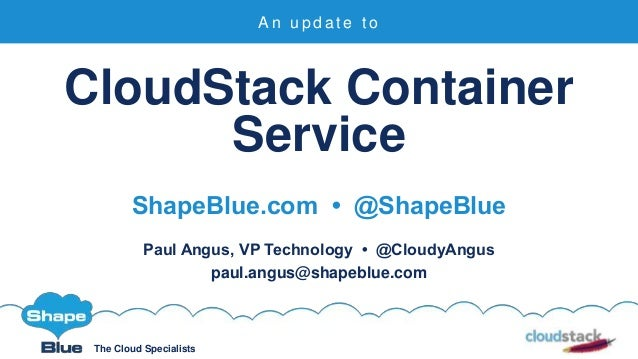 The Cloud Specialists CloudStack Container Service ShapeBlue.com • @ShapeBlue Paul Angus, VP Technology • @CloudyAngus pau...