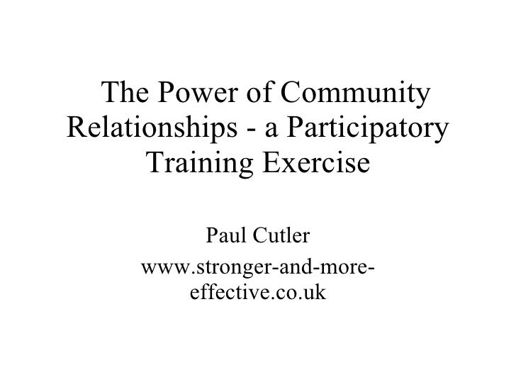 The Power of Community Relationships - a Participatory Training Exercise Paul Cutler www.stronger-and-more-effective.co.uk