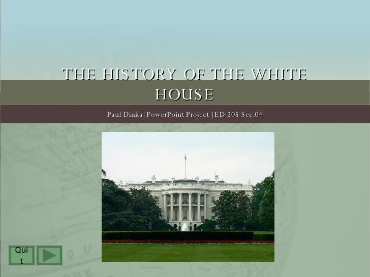 THE HISTORY OF THE WHITE HOUSE Paul Dinka| PowerPoint Project | ED 205 Sec.04 Quit