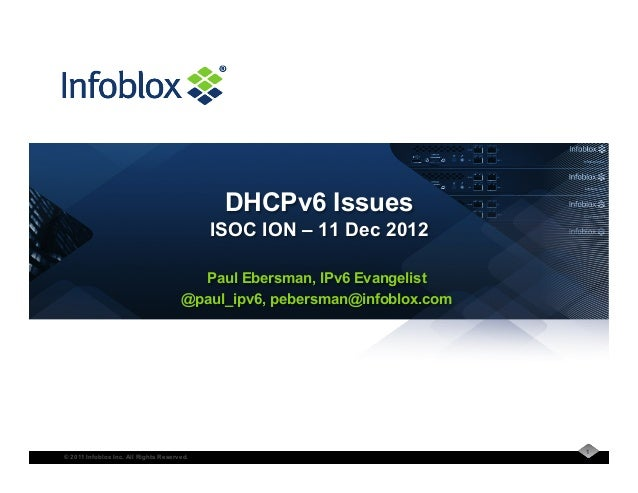 © 2011 Infoblox Inc. All Rights Reserved. Paul Ebersman, IPv6 Evangelist @paul_ipv6, pebersman@infoblox.com DHCPv6 Issues ...