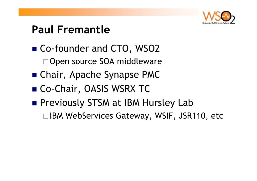 Paul Fremantle  Co-founder and CTO, WSO2    Open source SOA middleware  Chair, Apache Synapse PMC  Co-Chair, OASIS WSRX TC...