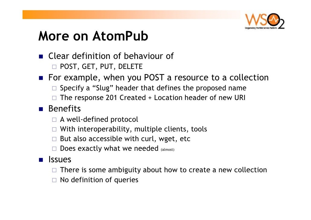 More on AtomPub  Clear definition of behaviour of     POST, GET, PUT, DELETE  For example, when you POST a resource to a c...