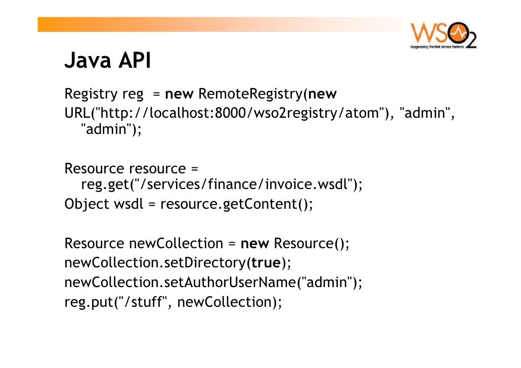 Java API Registry reg = new RemoteRegistry(new URL(quot;http://localhost:8000/wso2registry/atomquot;), quot;adminquot;,   ...