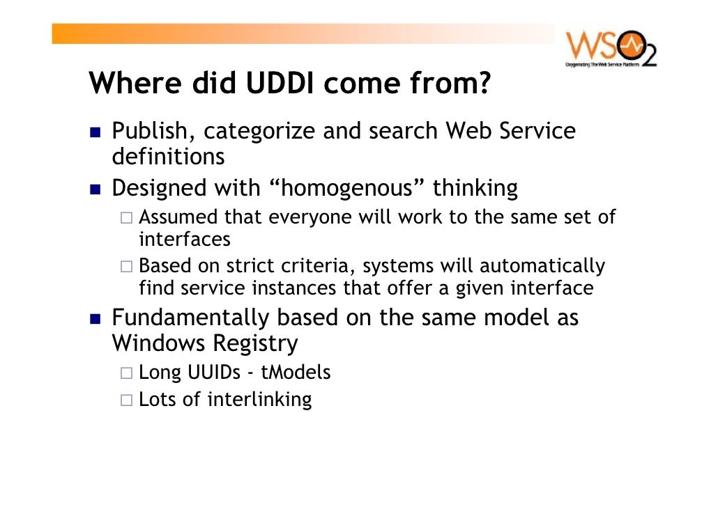"""Where did UDDI come from?  Publish, categorize and search Web Service  definitions  Designed with """"homogenous"""" thinking   ..."""
