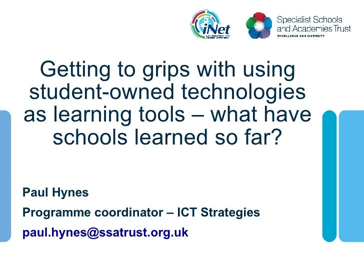 Getting to grips with using student-owned technologies as learning tools – what have schools learned so far? Paul Hynes Pr...