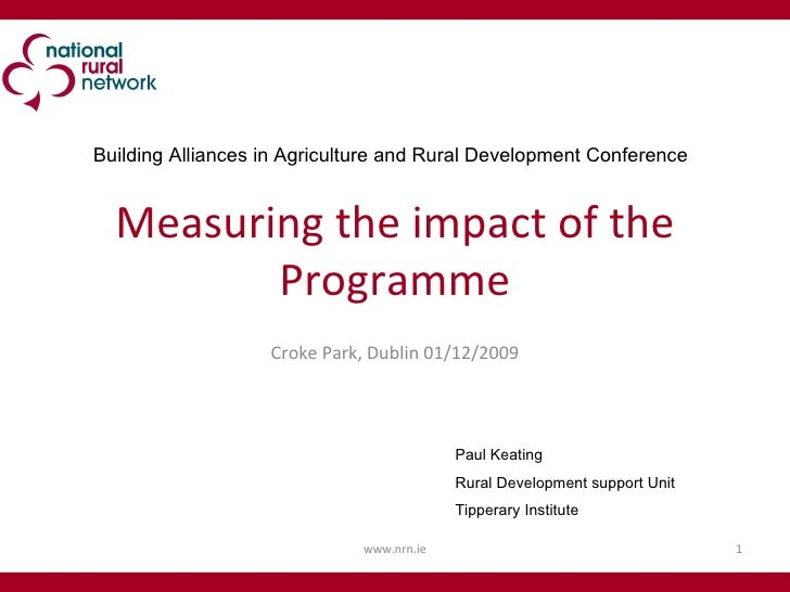 Measuring the impact of the Programme Croke Park, Dublin 01/12/2009 www.nrn.ie Paul Keating Rural Development support Unit...