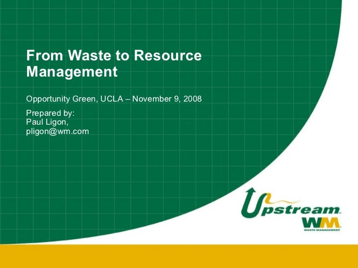 From Waste to Resource Management Opportunity Green, UCLA – November 9, 2008 Prepared by:  Paul Ligon,  [email_address]
