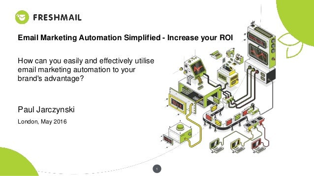 1 Email Marketing Automation Simplified - Increase your ROI How can you easily and effectively utilise email marketing aut...