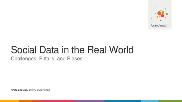 Social Data in the Real World Challenges, Pitfalls, and Biases PAUL SIEGEL/ DATA SCIENTIST