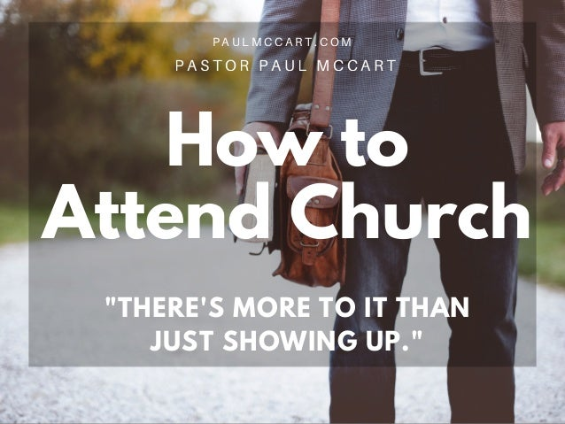 "How to Attend Church P A S T O R P A U L M C C A R T ""THERE'S MORE TO IT THAN JUST SHOWING UP."" P A U L M C C A R T . C O M"