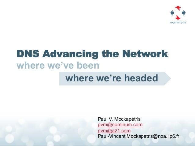 DNS Advancing the Networkwhere we've been         where we're headed              Paul V. Mockapetris              pvm@nom...