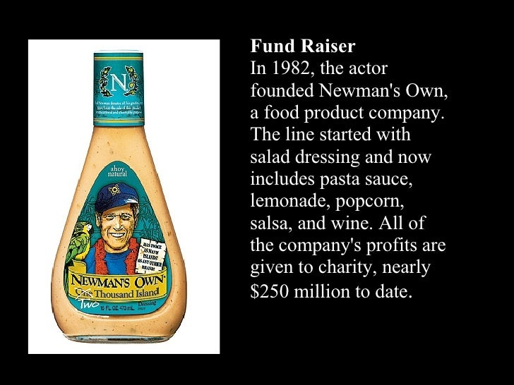 Fund Raiser In 1982, the actor founded Newman's Own, a food product company. The line started with salad dressing and now ...
