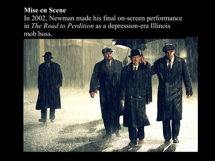 Mise en Scene In 2002, Newman made his final on-screen performance in  The Road to Perdition  as a depression-era Illinois...
