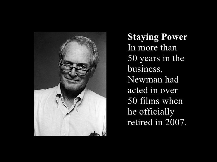 Staying Power In more than 50 years in the business, Newman had acted in over 50 films when he officially retired in 2007.