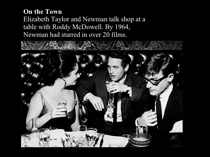 On the Town Elizabeth Taylor and Newman talk shop at a table with Roddy McDowell. By 1964, Newman had starred in over 20 f...