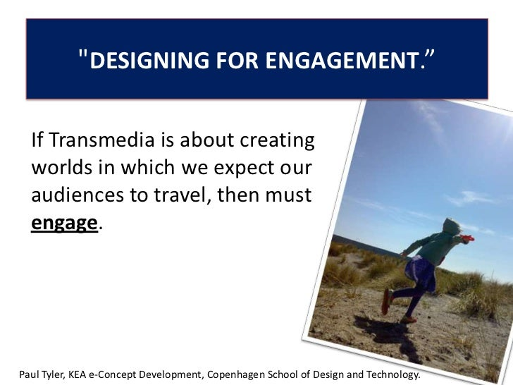 """DESIGNING FOR ENGAGEMENT.""<br /> <br />If Transmedia is about creating worlds in which we expect our audiences to travel,..."