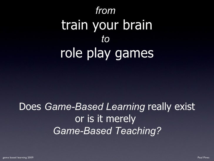 from   train your brain to   role play games <ul><li>Does  Game-Based Learning  really exist or is it merely  </li></ul><u...