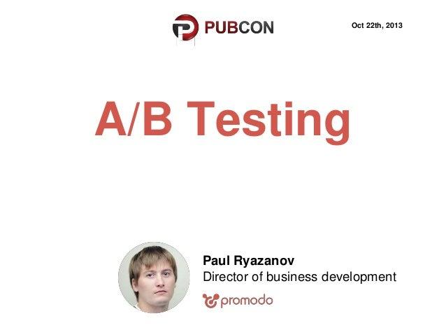 Oct 22th, 2013  A/B Testing Paul Ryazanov Director of business development