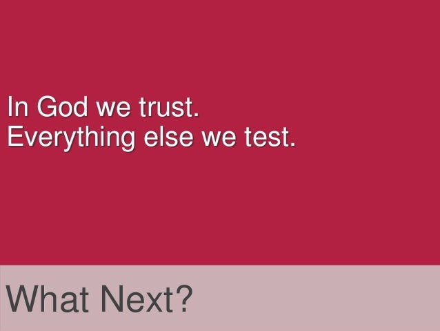 In God we trust. Everything else we test.  What Next?