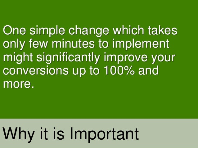 One simple change which takes only few minutes to implement might significantly improve your conversions up to 100% and mo...