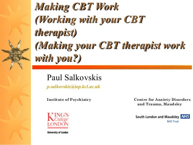 Making CBT Work (Working with your CBT therapist) (Making your CBT therapist work with you?) Paul Salkovskis p.salkovskis@...