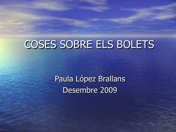 COSES SOBRE ELS BOLETS Paula López Brallans Desembre 2009