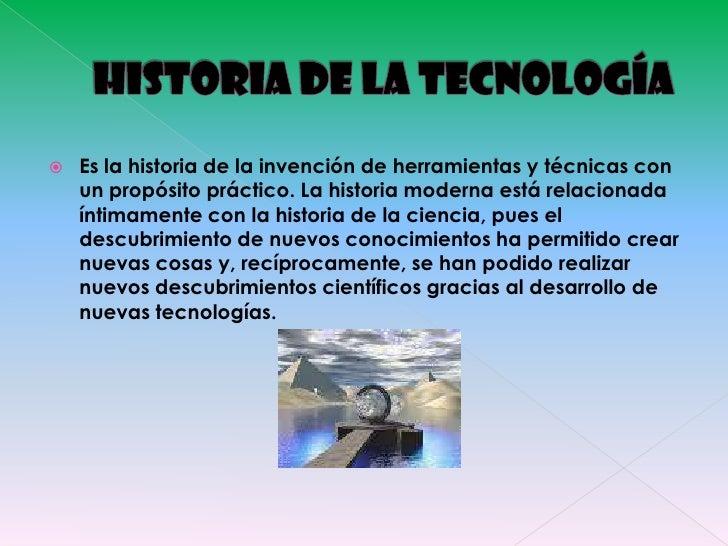 HISTORIA DE LA TECNOLOGÍA<br />Es la historia de la invención de herramientas y técnicas con un propósito práctico. La his...