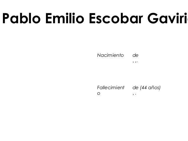 Pablo Emilio Escobar Gaviria Nacimiento de ,,. Fallecimient o de(44años) ,.