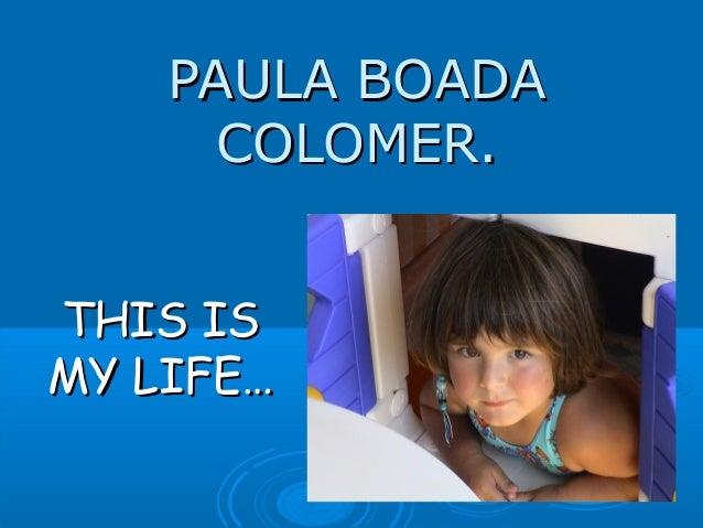 PAULA BOADAPAULA BOADA COLOMER.COLOMER. THIS ISTHIS IS MY LIFE…MY LIFE…