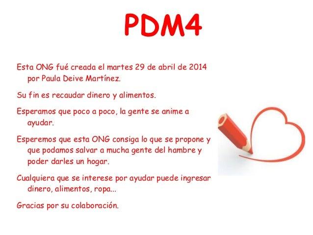 PDM4 Esta ONG fué creada el martes 29 de abril de 2014 por Paula Deive Martínez. Su fin es recaudar dinero y alimentos. Es...