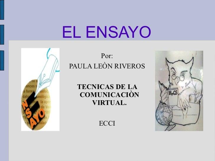 EL ENSAYO Por: PAULA LEÒN RIVEROS TECNICAS DE LA COMUNICACIÒN VIRTUAL. ECCI
