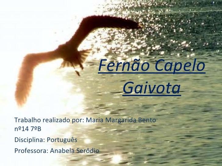 Fernão Capelo Gaivota Trabalho realizado por: Maria Margarida Bento nº14 7ºB Disciplina: Português Professora: Anabela Ser...