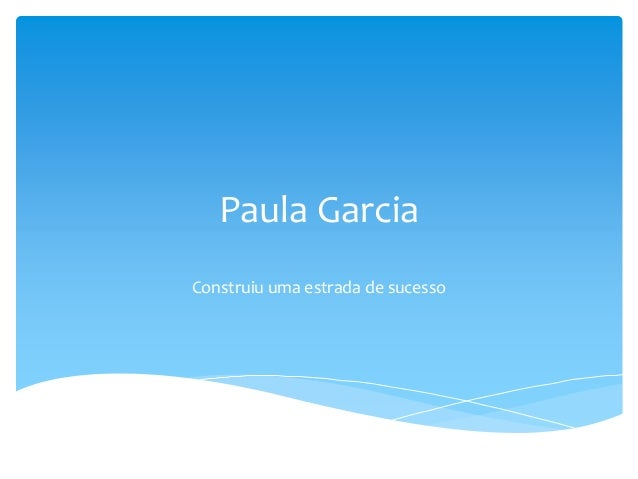 Paula Garcia Construiu uma estrada de sucesso