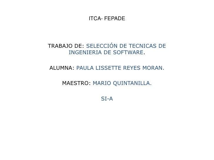 ITCA- FEPADE<br />TRABAJO DE: SELECCIÓN DE TECNICAS DE INGENIERIA DE SOFTWARE.<br />ALUMNA: PAULA LISSETTE REYES MORAN.<br...