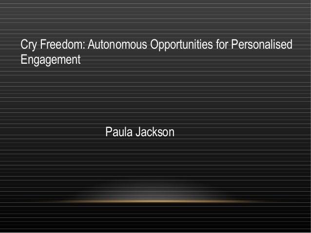 Cry Freedom: Autonomous Opportunities for PersonalisedEngagement                Paula Jackson