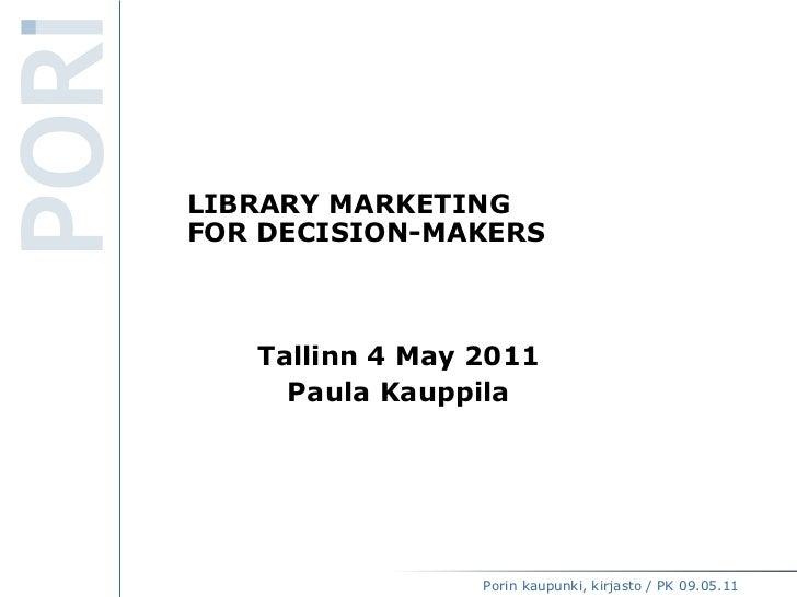LIBRARY MARKETING  FOR DECISION-MAKERS Tallinn 4 May 2011 Paula Kauppila