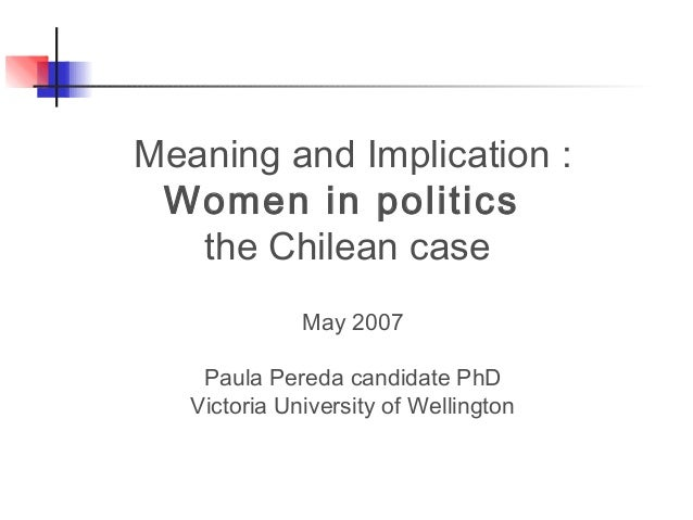 Meaning and Implication : Women in politics the Chilean case May 2007 Paula Pereda candidate PhD Victoria University of We...