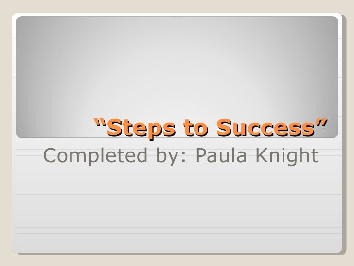 """"""" Steps to Success"""" Completed by: Paula Knight"""
